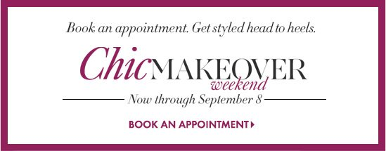 Book an appointment. Get styled head to heels. Chic Makeover Weekend Now through September 8  BOOK AN APPOINTMENT