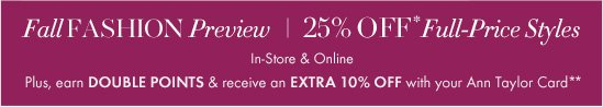 Fall FASHION Preview 25% OFF* Full-Price Styles In-Store & Online  Plus, earn DOUBLE POINTS & receive an EXTRA 10% OFF with your Ann Taylor Card**