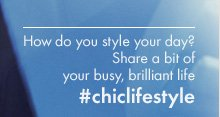 How do you style your day? Share a bit of your busy, brilliant life #chiclifestyle
