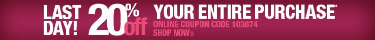 LAST DAY! 20% off your entire purchase! Use online code 103674 or print coupon below.