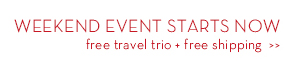 WEEKEND EVENT STARTS NOW. Free travel trio + free shipping.