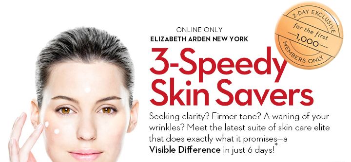 ONLINE ONLY. ELIZABETH ARDEN NEW YORK. 3-Speedy Skin Savers. Seeking clarity? Firmer tone? A waning of your  wrinkles? Meet the latest suite of skin care elite that does exactly what it promises—a Visible Difference in just 6 days!* 2-DAY EXCLUSIVE for the first 1,000. MEMBERS ONLY.