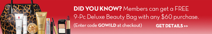 DID YOU KNOW? Members can get a FREE 9-Pc Deluxe Beauty Bag with any $60 purchase. (Enter code GOWILD at checkout). GET DETAILS.