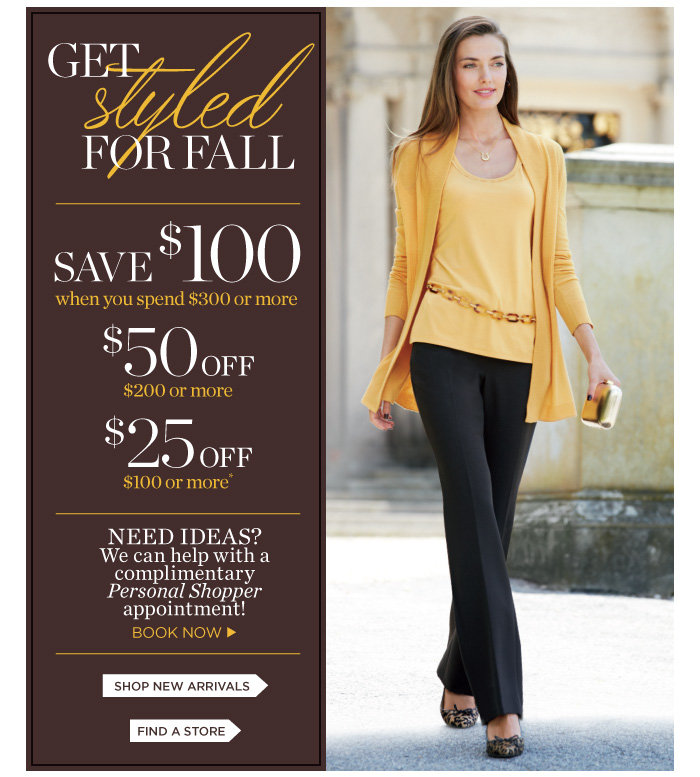 Get styled for Fall. Save $100 when you spend $300 or more. $50 off when you spend $200 or more. $25 off when you spend $100 or more. Need ideas? We can help with a complimentary Personal Shopper appointment! Book Now. Shop New Arrivals. Find a store.