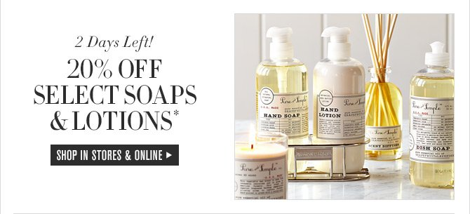 2 Days Left! 20% OFF SELECT SOAPS & LOTIONS* -- SHOP IN STORES & ONLINE