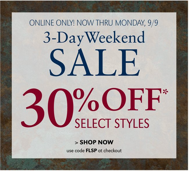 ONLINE ONLY! NOW THRU MONDAY, 9/9 | 3-DAY WEEKEND SALE | 30% OFF* SELECT STYLES | SHOP NOW | USE CODE FLSP AT CHECKOUT