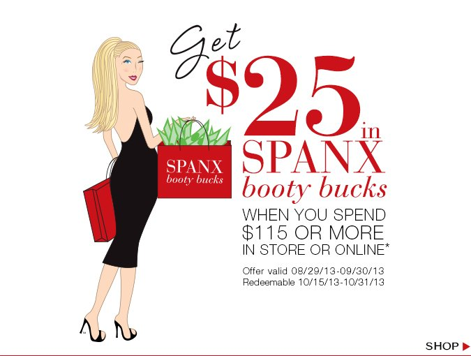 Get $25 in SPANX Booty Bucks when you spend $115 or more in store or online.* Offer valid 08/29/13—09/30/13. Redeemable 10/15/13—10/31/13. Shop!