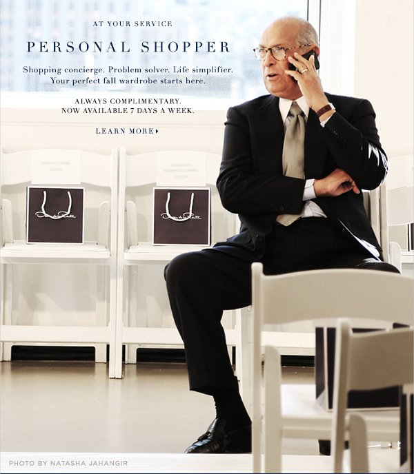 AT YOUR SERVICE PERSONAL SHOPPER  Shopping concierge. Problem solver. Life simplifier. Your perfect fall wardrobe starts here ALWAYS COMPLIMENTARY. NOW AVAILABLE 7 DAYS A WEEK.