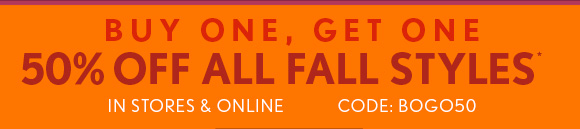 BUY ONE, GET ONE 50% OFF ALL FALL STYLES*  IN STORES & ONLINE  CODE: BOGO50