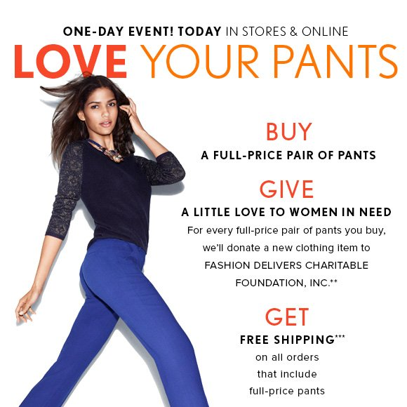 ONE–DAY EVENT! TODAY IN STORES & ONLINE LOVE YOUR PANTS  BUY A FULL-PRICE PAIR OF PANTS  GIVE A LITTLE LOVE TO WOMEN IN NEED For every full–price pair of pants you buy, we'll donate a new clothing item to FASHION DELIVERS CHARITABLE FOUNDATION, INC.**  GET  FREE SHIPPING*** on all orders  that include full–price pants SHOP PANTS