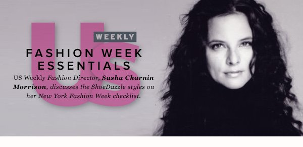 Fashion Week Essentials US Weekly's Fashion Director, Sasha Charnin Morrison, discusses the ShoeDazzle styles that are on her New York Fashion Week checklist.