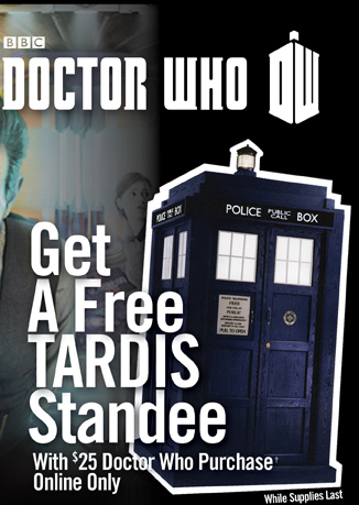 DOCTOR WHO - GET A FREE TARDIS STANDEE WITH $25 DOCTOR WHO PURCHASE† ONLINE ONLY