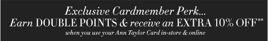 Exclusive Cardmember Perk… Earn DOUBLE POINTS & receive  an EXTRA 10% Off** when you use your Ann Taylor Card  in–store & online