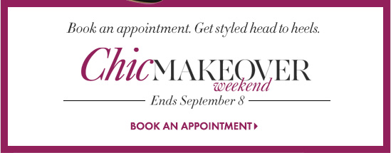 Book an appointment.  Get styled head to heels. Chicmakeover weekend Ends September 8  BOOK AN APPOINTMENT