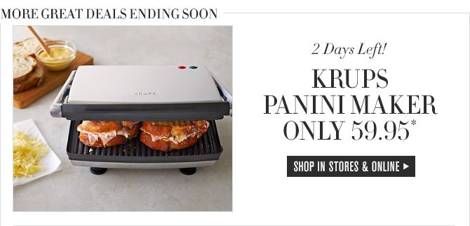 MORE GREAT DEALS ENDING SOON - 2 Days Left! - KRUPS PANINI MAKER ONLY 59.95* - SHOP IN STORES & ONLINE