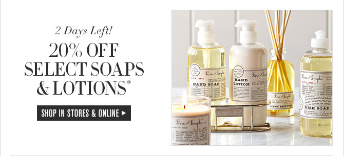 2 Days Left! - 20% OFF SELECT SOAPS & LOTIONS* - SHOP IN STORES & ONLINE