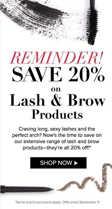 Reminder! Save 20% on Lash & Brow Products              Craving long, sexy lashes and the perfect arch? Now's the time to save on our extensive range of lash and brow products—they're all 20% off!* Shop Now>> Offer ends September 11.
