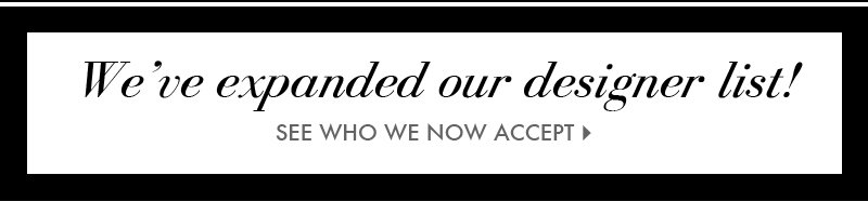 We've expanded our designer list! SEE WHO WE NOW ACCEPT.