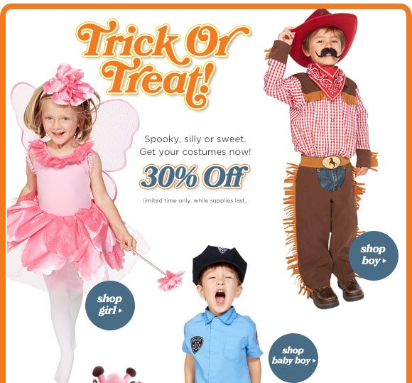 Trick or Treat! Spooky, silly or sweet. Get your costumes now. 30% Off. Limited time only. While supplies last.