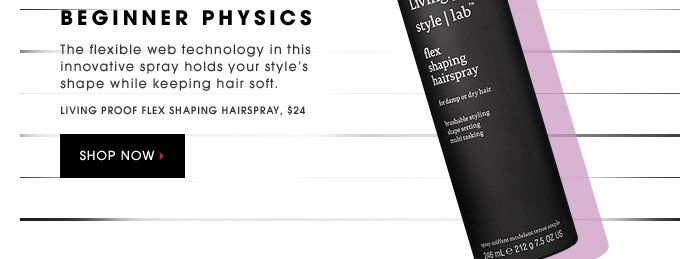 BEGINNER PHYSICS. The flexible web technology in this innovative spray holds your style's shape while keeping hair soft. Living Proof Flex Shaping Hairspray, $24. SHOP NOW.
