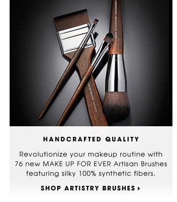 HANDCRAFTED QUALITY. Revolutionize your makeup routine with 76 new MAKE UP FOR EVER Artisan Brushes featuring silky 100% synthetic fibers. SHOP ARTISTRY BRUSHES.