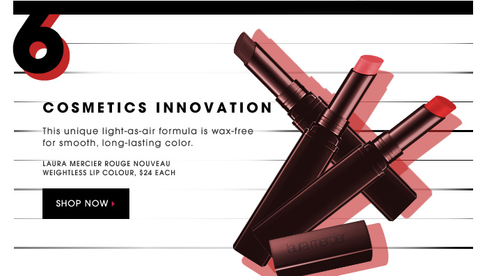 COSMETICS INNOVATION. This unique light-as-air formula is wax-free for smooth, long-lasting color. Laura Mercier Rouge Nouveau Weightless Lip Colour, $24 each. SHOP NOW.