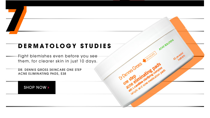 DERMATOLOGY STUDIES. Fight blemishes even before you see them, for clearer skin in just 10 days. Dr. Dennis Gross Skincare One Step Acne Eliminating Pads, $38. SHOP NOW.
