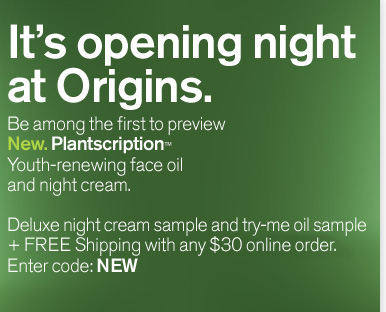 It is opening night at Origins Be among the first to preview New Plantscription Youth renewing face oil and night cream Deluxe night cream sample and try me oil sample plus FREE Shipping with any 30 dollars purchase Enter code NEW shop now