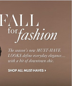 FALL for Fashion The season's new MUST-HAVE LOOKS define everyday elegance... with a bit of downtown chic.