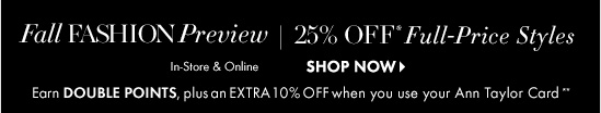 Fall FASHION Preview 25% OFF* Full–Price Styles  In–Store & Online  Earn DOUBLE POINTS, plus an EXTRA 10% OFF when you use your Ann Taylor Card**