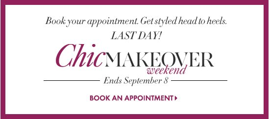 Book your appointment. Get styled head to heels. LAST DAY! Chic Makeover Weekend Ends September 8  BOOK AN APPOINTMENT