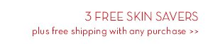 3 FREE SKIN SAVERS plus free shipping with any purchase.