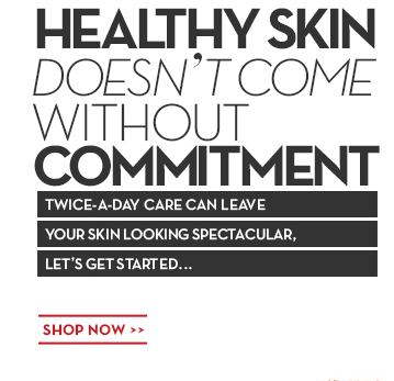 HEALTHY SKIN DOESN'T COME WITHOUT COMMITMENT. TWICE-A-DAY CARE CAN LEAVE YOUR SKIN LOOKING SPECTACULAR, LET'S GET STARTED... SHOP NOW.