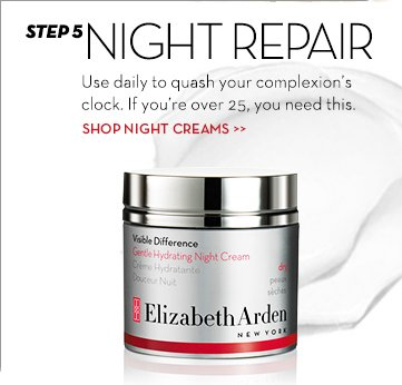 STEP 5: NIGHT REPAIR. Use daily to quash your complexion's clock. If you're over 25, you need this. SHOP NIGHT CREAMS.