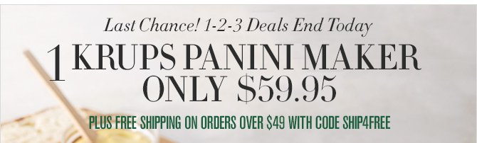Last Chance! 1-2-3 Deals End Today - 1 - KRUPS PANINI MAKER ONLY $59.95 - PLUS FREE SHIPPING ON ORDERS OVER $49 WITH CODE SHIP4FREE