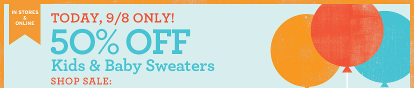 IN STORES & ONLINE | TODAY, 9/8 ONLY! 50% OFF Kids & Baby Sweaters | SHOP SALE: