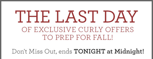THE LAST DAY OF Exclusive Curly Offers TO PREP FOR FALL! Don't Miss Out, ends TONIGHT at Midnight!