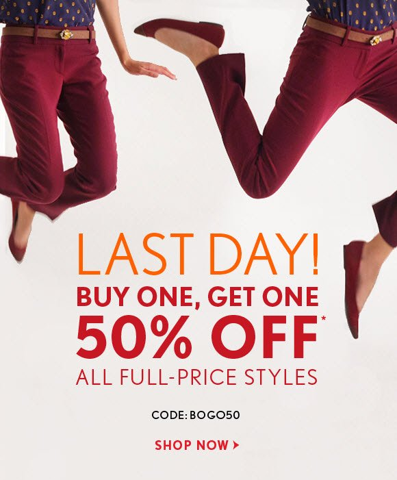 LAST DAY! BUY ONE, GET ONE 50% OFF* ALL FULL–PRICE STYLES CODE: BOGO50    SHOP NOW