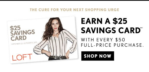 THE CURE FOR YOUR NEXT SHOPPING URGE  EARN A $25 SAVINGS CARD** WITH EVERY $50 FULL–PRICE PURCHASE.  SHOP NOW