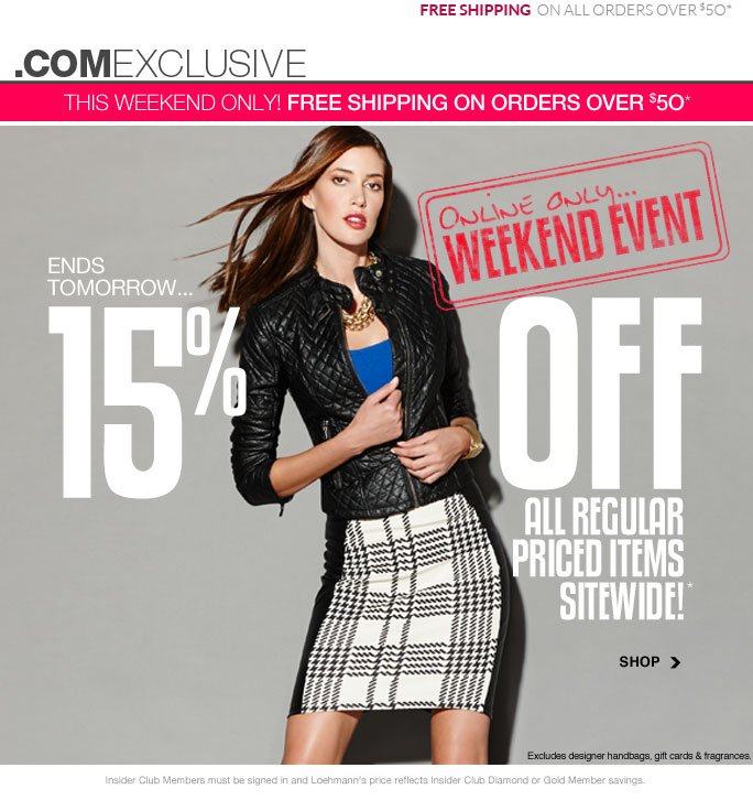 Free shipping on all orders over $50 .comexclusive This weekend only: free shipping on orders over $50* Online only… Weekend event Ends tomorrow… 15% off All regular priced items Sitewide!* Shop Excludes designer handbags, gift cards & fragrances. Shop Insider Club Members must be signed in and Loehmann's price reflects Insider Club Diamond or Gold Member savings. *15% OFF regular priced items PROMOTIONAL OFFER is VALID NOW thru  9/10/13 AT 2:59AM ET ONLINE only. Free shipping offer applies on orders of $50 or more, prior to sales tax and after any applicable discounts, only for standard shipping to one single address in the Continental US per order valid through 9/9/13 at 11:59PM ET.  For online, enter promo code WKND15 at checkout to receive promotional discount; plus, Insider Club Members must be signed in and Loehmann's price reflects your  Insider Club Diamond or Gold Member discount.  Offer not valid in store, on designer handbags, clearance or previous purchases and excludes fragrances, hair care products, the purchase of Gift Cards and Insider Club Membership fee. Cannot be combined with employee discount or any other coupon or promotion. No discount will be taken online on Chanel, Gucci, Hermes, D&G, Valentino & Ferragamo watches; all designer jewelry in department 28 and all designer handbags in department 11 with the  exception of Furla & La Bagagerie. Discount may not be applied towards taxes, shipping & handling. Featured items subject to availability. Quantities are limited and exclusions may apply. Please see loehmanns.com for details. Void in states where prohibited by law, no cash value except where prohibited, then the cash value is 1/100. Returns and exchanges are subject to Returns/Exchange Policy Guidelines. 2013 †Standard text message & data charges apply. Text STOP to opt out or HELP for help. For the terms and conditions of the Loehmann's text message program, please visit http://pgminf.com/loehmanns.html or call 1-877-471-4885 for more information.