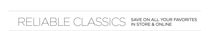 RELIABLE CLASSICS | SAVE ON ALL YOUR FAVORITES IN STORE & ONLINE