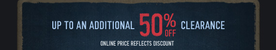 UP TO AN ADDITIONAL 50% OFF CLEARANCE     ONLINE PRICE REFLECTS DISCOUNT