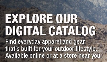 EXPLORE OUR DIGITAL CATALOG - Find everyday apparel and gear that's built for your outdoor lifestyle. Available online or at a store near you.