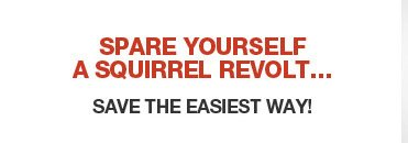 SPARE YOURSELF A SQUIRREL REVOLT... SAVE THE EASIEST WAY!