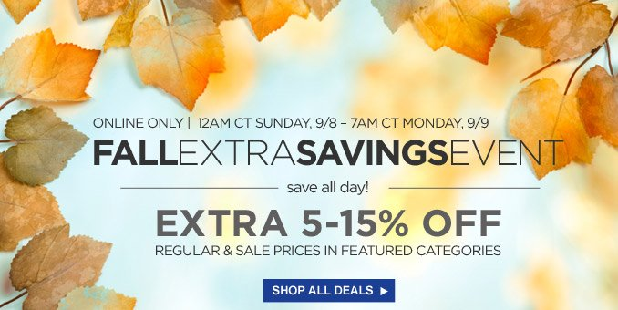 ONLINE ONLY | 12AM CT SUNDAY, 9/8 - 7AM CT MONDAY, 9/9 | FALL EXTRA SAVINGS EVENT | save all day! | EXTRA 5-15% OFF REGULAR & SALE PRICES IN FEATURED CATEGORIES | SHOP ALL DEALS