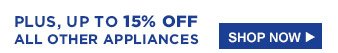 PLUS, UP TO 15% OFF ALL OTHER APPLIANCES | SHOP NOW