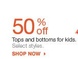 50% off Tops and bottoms for kids.  Select styles.  shop now