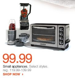 99.99 Small appliances.  Select styles. reg. 119.99-139.99 shop now