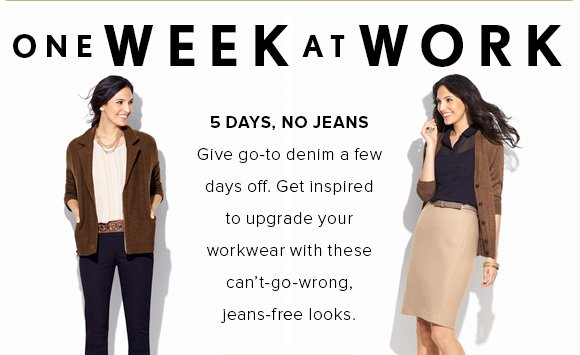 ONE WEEK AT WORK 5 DAYS, NO JEANS Give go–to denim a few days off. Get inspired to upgrade your workwear with these can't–go–wrong, jeans-free looks.