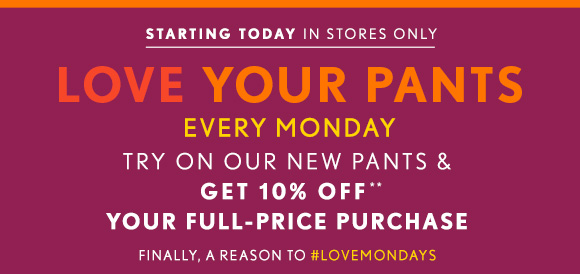 STARTING TODAY IN STORES ONLY LOVE YOUR PANTS EVERY MONDAY TRY ON OUR NEW PANTS & GET 10% OFF** YOUR FULL–PRICE PUCHASE FINALLY, A REASON TO #LOVEMONDAYS